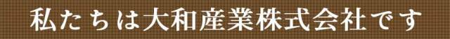 私たちは大和産業株式会社です